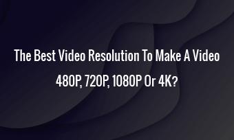 1080P, 720P, 480P Or 4K? Which Is The Best Video Res to Make A Video?